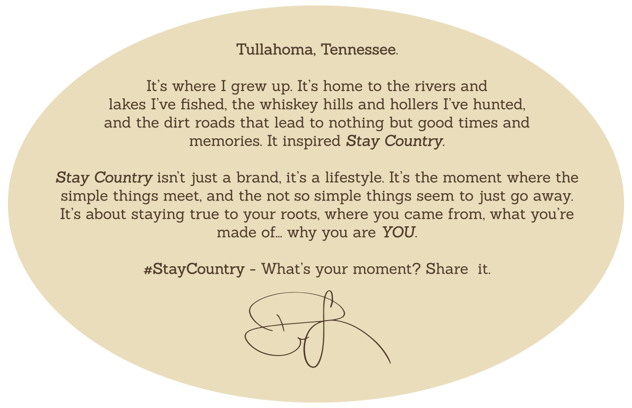 Tullahoma, Tennessee. It's where I grew up. It's home to the rivers I've fished, the deer stands I've perched, and the dirt roads I roamed — It inspired Stay Country. Stay Country isn't just a brand, it's a lifestyle. It's that moment where the simple things meet, and the not so simple things seem to just go away. #StayCountry — What's your moment? Share it.